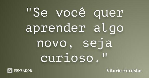 """""""Se você quer aprender algo novo, seja curioso.""""... Frase de Vitorio Furusho."""