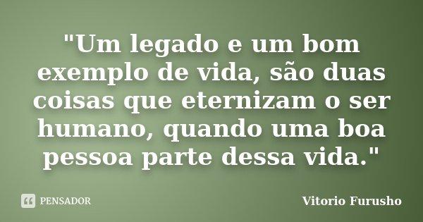 """""""Um legado e um bom exemplo de vida, são duas coisas que eternizam o ser humano, quando uma boa pessoa parte dessa vida.""""... Frase de Vitorio Furusho."""