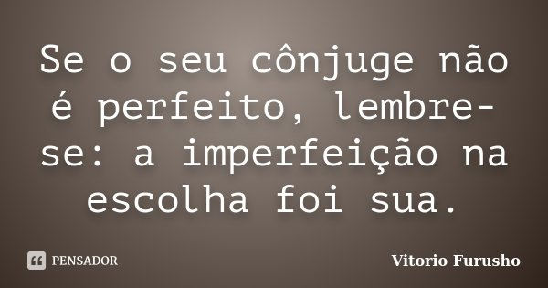Se o seu cônjuge não é perfeito, lembre-se: a imperfeição na escolha foi sua.... Frase de Vitorio Furusho.