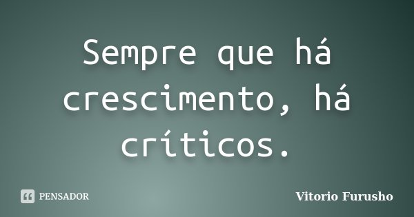 Sempre que há crescimento, há críticos.... Frase de Vitorio Furusho.