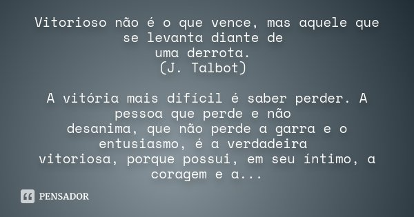 Vitorioso não é o que vence, mas aquele que se levanta diante de uma derrota. (J. Talbot) A vitória mais difícil é saber perder. A pessoa que perde e não desani... Frase de Desconhecido.