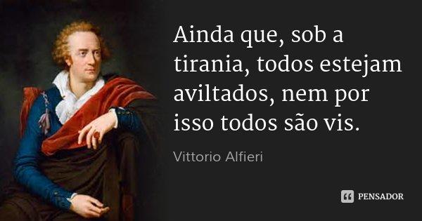 Ainda que, sob a tirania, todos estejam aviltados, nem por isso todos são vis.... Frase de Vittorio Alfieri.