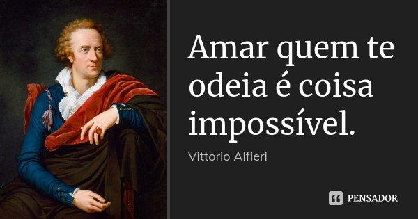 Amar quem te odeia é coisa impossível.... Frase de Vittorio Alfieri.