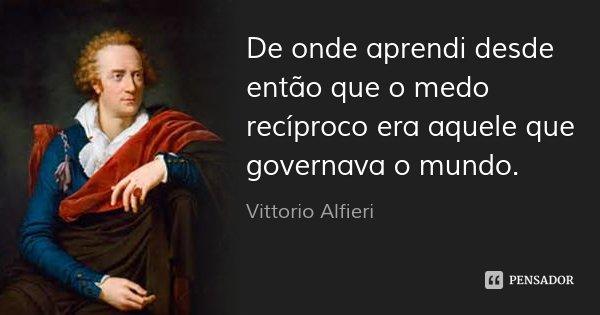 De onde aprendi desde então que o medo recíproco era aquele que governava o mundo.... Frase de Vittorio Alfieri.