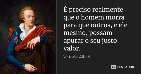 É preciso realmente que o homem morra para que outros, e ele mesmo, possam apurar o seu justo valor.... Frase de Vittorio Alfieri.