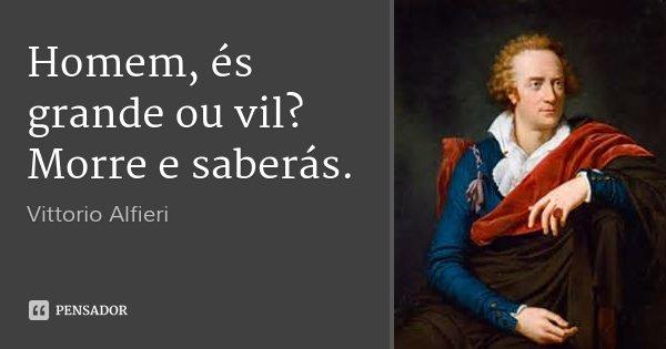 Homem, és grande ou vil? Morre e saberás.... Frase de Vittorio Alfieri.