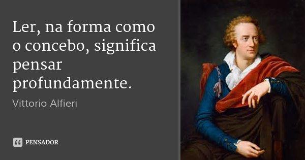 Ler, na forma como o concebo, significa pensar profundamente.... Frase de Vittorio Alfieri.