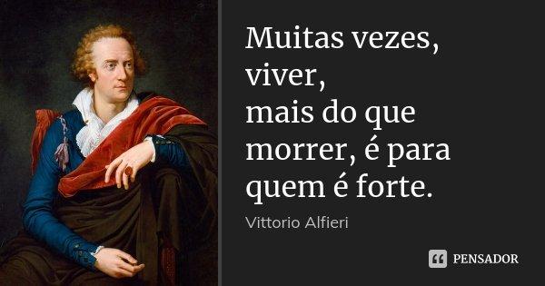 Muitas vezes, viver, / mais do que morrer, é para quem é forte.... Frase de Vittorio Alfieri.