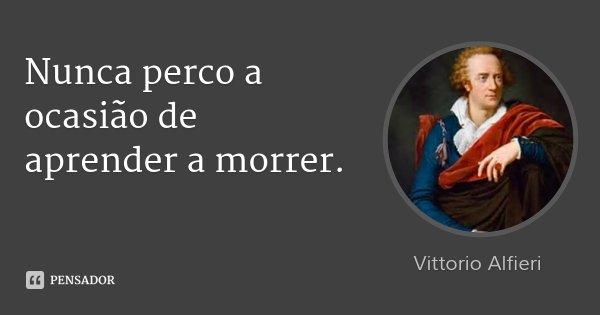 Nunca perco a ocasião de aprender a morrer.... Frase de Vittorio Alfieri.