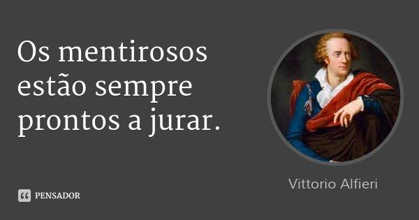 Os mentirosos estão sempre prontos a jurar.... Frase de Vittorio Alfieri.