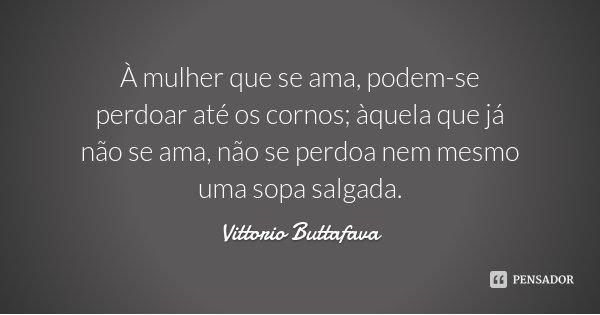 À mulher que se ama, podem-se perdoar até os cornos; àquela que já não se ama, não se perdoa nem mesmo uma sopa salgada.... Frase de Vittorio Buttafava.