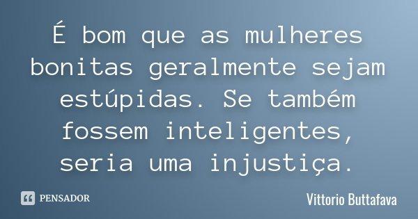 É bom que as mulheres bonitas geralmente sejam estúpidas. Se também fossem inteligentes, seria uma injustiça.... Frase de Vittorio Buttafava.