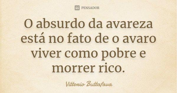 O absurdo da avareza está no fato de o avaro viver como pobre e morrer rico.... Frase de Vittorio Buttafava.