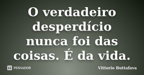 O verdadeiro desperdício nunca foi das coisas. É da vida.... Frase de Vittorio Buttafava.