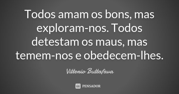 Todos amam os bons, mas exploram-nos. Todos detestam os maus, mas temem-nos e obedecem-lhes.... Frase de Vittorio Buttafava.