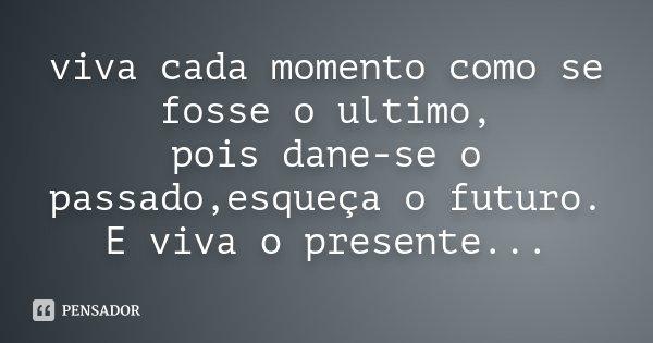 viva cada momento como se fosse o ultimo, pois dane-se o passado,esqueça o futuro. E viva o presente...... Frase de Desconhecido.