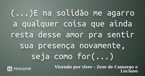 (...)E na solidão me agarro a qualquer coisa que ainda resta desse amor pra sentir sua presença novamente, seja como for(...)... Frase de Vivendo por viver- Zeze de Camargo e Luciano.