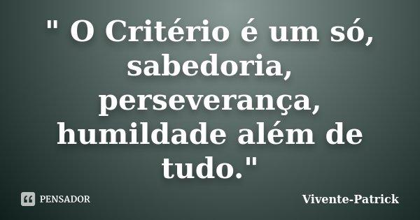 """"""" O Critério é um só, sabedoria, perseverança, humildade além de tudo.""""... Frase de Vivente-Patrick."""
