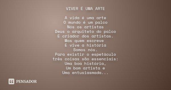VIVER É UMA ARTE A vida é uma arte O mundo é um palco Nós os artistas Deus o arquiteto do palco E criador dos artistas. Mas quem escreve E vive a história Somos... Frase de Desconhecido.