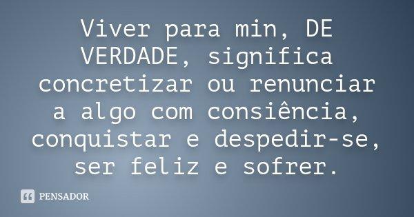 Viver para min, DE VERDADE, significa concretizar ou renunciar a algo com consiência, conquistar e despedir-se, ser feliz e sofrer.... Frase de Desconhecido.