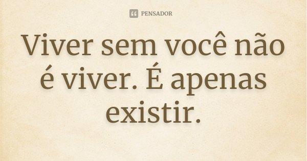 Viver sem você não é viver. É apenas existir.... Frase de Desconhecido.