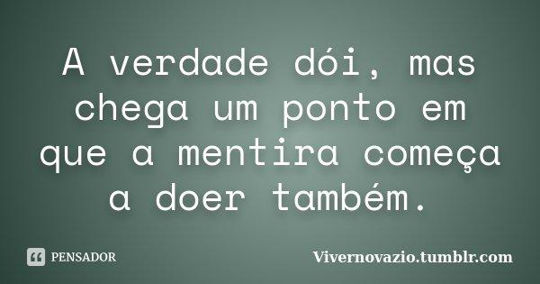 A verdade dói, mas chega um ponto em que a mentira começa a doer também.... Frase de Vivernovazio.tumblr.com.