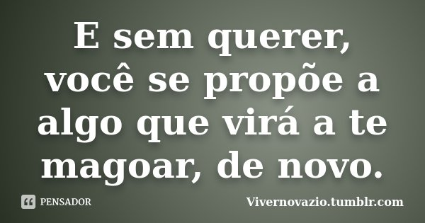 E sem querer, você se propõe a algo que virá a te magoar, de novo.... Frase de Vivernovazio.tumblr.com.