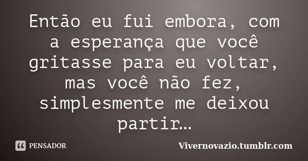 Então eu fui embora, com a esperança que você gritasse para eu voltar, mas você não fez, simplesmente me deixou partir…... Frase de Vivernovazio.tumblr.com.