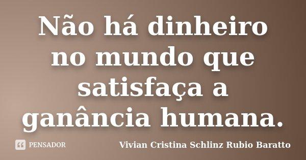 Não há dinheiro no mundo que satisfaça a ganância humana.... Frase de Vivian Cristina Schlinz Rubio Baratto.