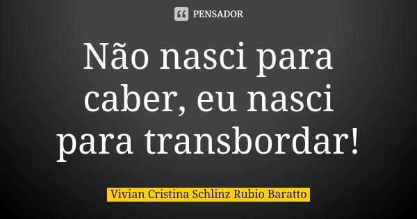 Não nasci para caber, eu nasci para transbordar!... Frase de Vivian Cristina Schlinz Rubio Baratto.