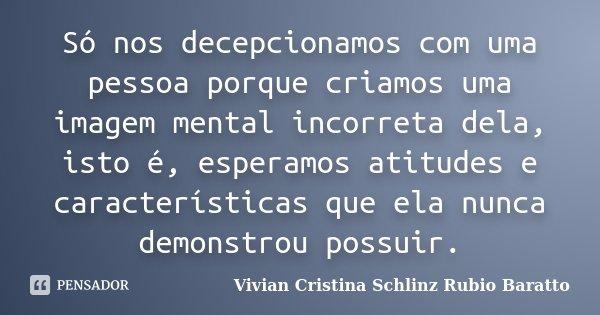 Só nos decepcionamos com uma pessoa porque criamos uma imagem mental incorreta dela, isto é, esperamos atitudes e características que ela nunca demonstrou possu... Frase de Vivian Cristina Schlinz Rubio Baratto.