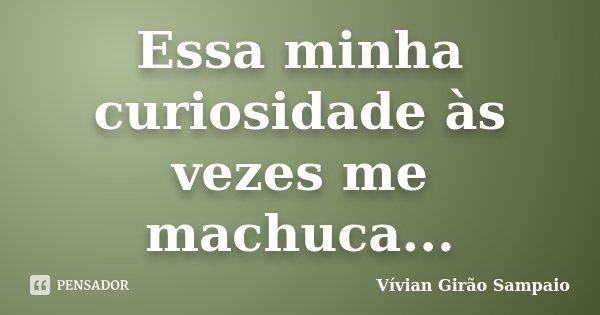 Essa minha curiosidade às vezes me machuca...... Frase de Vívian Girão Sampaio.