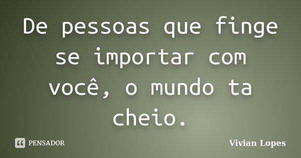 De pessoas que finge se importar com você, o mundo ta cheio.... Frase de Vivian Lopes.