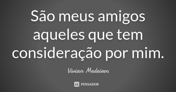 São meus amigos aqueles que tem consideração por mim.... Frase de Vivian Medeiros.
