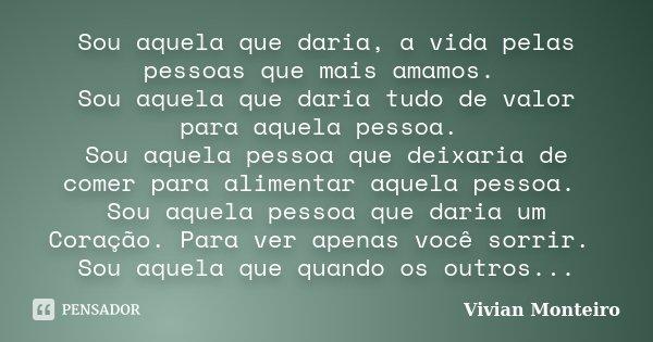 Sou aquela que daria, a vida pelas pessoas que mais amamos. Sou aquela que daria tudo de valor para aquela pessoa. Sou aquela pessoa que deixaria de comer para ... Frase de Vivian Monteiro.