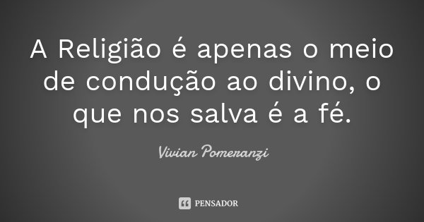 A Religião é apenas o meio de condução ao divino, o que nos salva é a fé.... Frase de Vivian Pomeranzi.