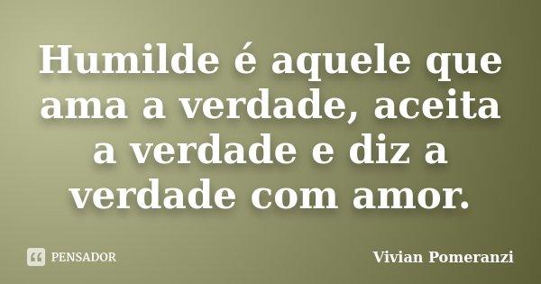 Humilde é aquele que ama a verdade, aceita a verdade e diz a verdade com amor.... Frase de Vivian Pomeranzi.
