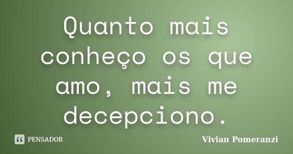 Quanto mais conheço os que amo, mais me decepciono.... Frase de Vivian Pomeranzi.