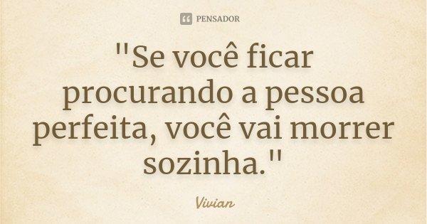 """""""Se você ficar procurando a pessoa perfeita, você vai morrer sozinha.""""... Frase de Vivian."""