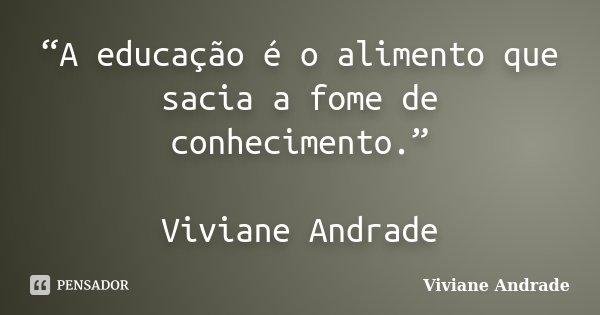 """""""A educação é o alimento que sacia a fome de conhecimento."""" Viviane Andrade... Frase de Viviane Andrade."""