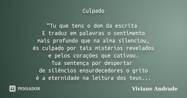 """Culpado """"Tu que tens o dom da escrita E traduz em palavras o sentimento mais profundo que na alma silenciou, és culpado por tais mistérios revelados e pelos cor... Frase de Viviane Andrade."""