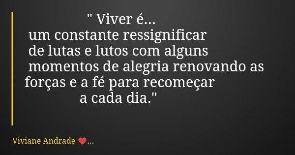 """"""" Viver é... um constante ressignificar de lutas e lutos com alguns momentos de alegria renovando as forças e a fé para recomeçar a cada dia.""""... Frase de Viviane Andrade ...."""