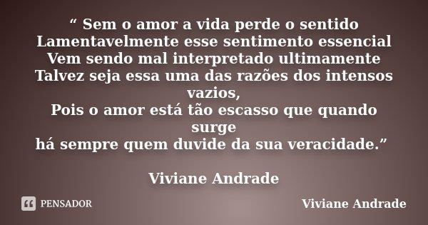 """"""" Sem o amor a vida perde o sentido Lamentavelmente esse sentimento essencial Vem sendo mal interpretado ultimamente Talvez seja essa uma das razões dos intenso... Frase de Viviane Andrade."""