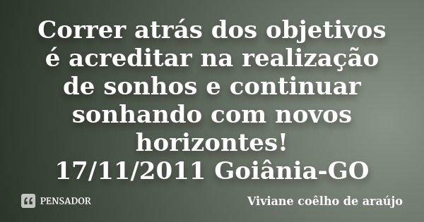 Correr atrás dos objetivos é acreditar na realização de sonhos e continuar sonhando com novos horizontes! 17/11/2011 Goiânia-GO... Frase de Viviane coêlho de araújo.