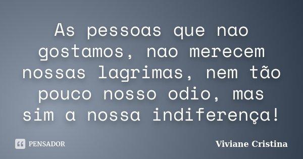 As pessoas que nao gostamos, nao merecem nossas lagrimas, nem tão pouco nosso odio, mas sim a nossa indiferença!... Frase de Viviane Cristina.