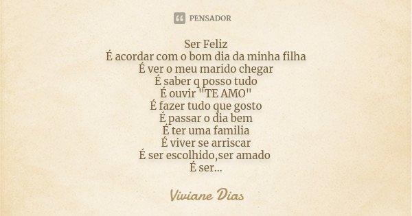"""Ser Feliz É acordar com o bom dia da minha filha É ver o meu marido chegar É saber q posso tudo É ouvir """"TE AMO"""" É fazer tudo que gosto É passar o dia... Frase de Viviane Dias."""