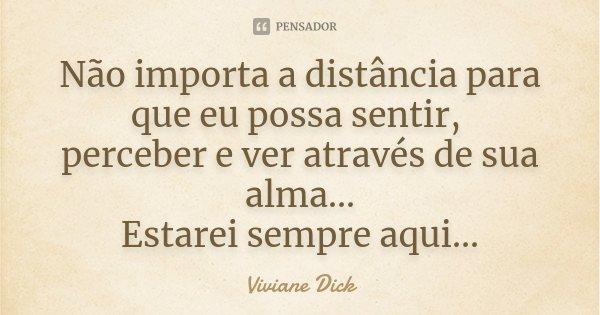Não importa a distância para que eu possa sentir, perceber e ver através de sua alma... Estarei sempre aqui...... Frase de Viviane Dick.