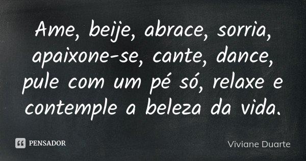 Ame, beije, abrace, sorria, apaixone-se, cante, dance, pule com um pé só, relaxe e contemple a beleza da vida.... Frase de Viviane Duarte.