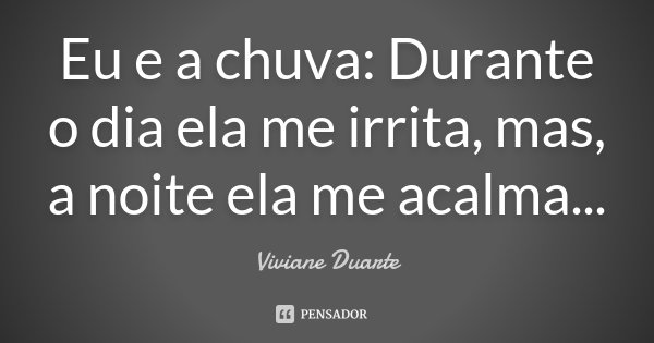 Eu e a chuva: Durante o dia ela me irrita, mas, a noite ela me acalma...... Frase de Viviane Duarte.