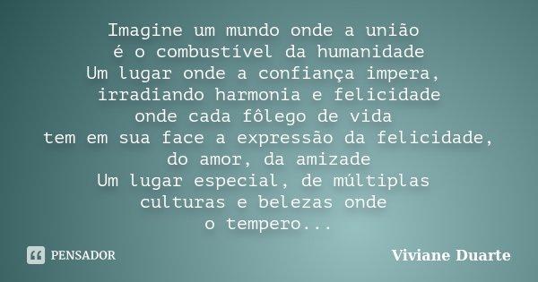 Imagine um mundo onde a união é o combustível da humanidade Um lugar onde a confiança impera, irradiando harmonia e felicidade onde cada fôlego de vida tem em s... Frase de Viviane Duarte.
